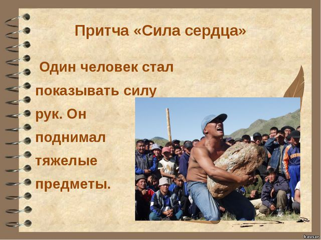 Притча «Сила сердца» Один человек стал показывать силу рук. Он поднимал тяжел...