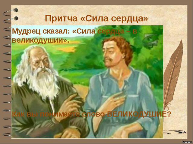 Притча «Сила сердца» Мудрец сказал: «Сила сердца – в великодушии». Как вы пон...