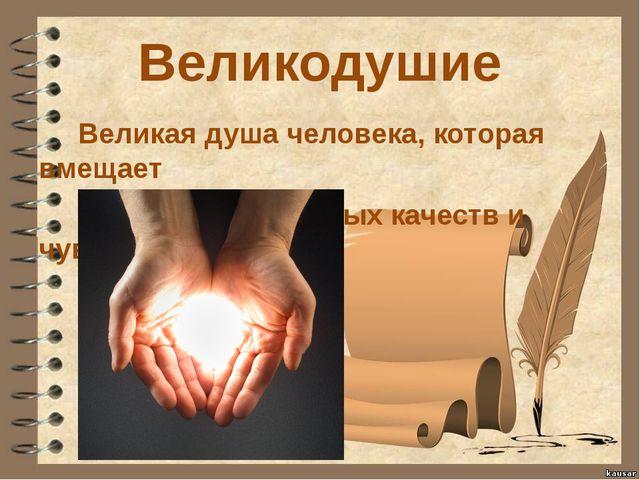 Великодушие Великая душа человека, которая вмещает множество добрых качеств и...