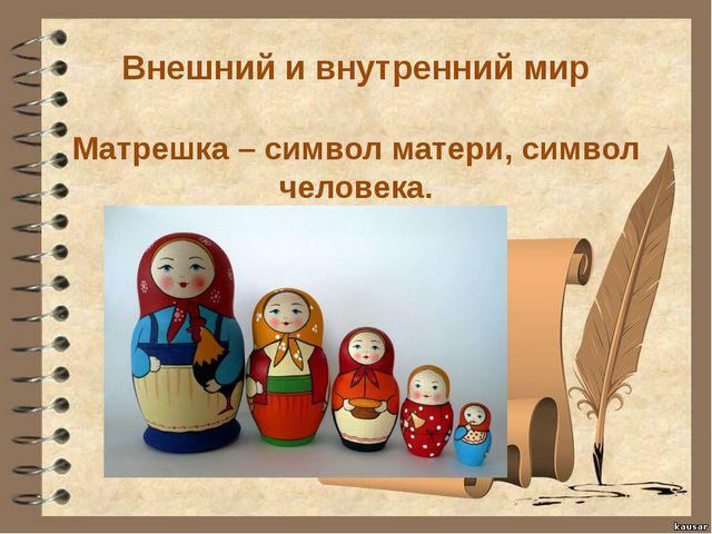 Внешний и внутренний мир Матрешка – символ матери, символ человека.