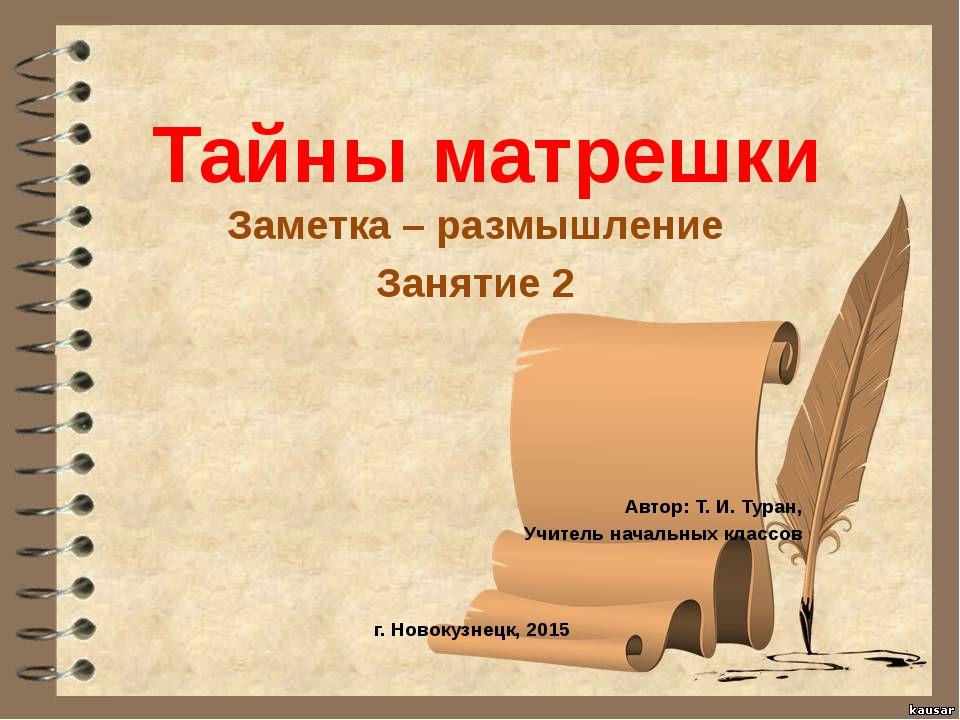 Тайны матрешки Заметка – размышление Занятие 2 Автор: Т. И. Туран, Учитель на...