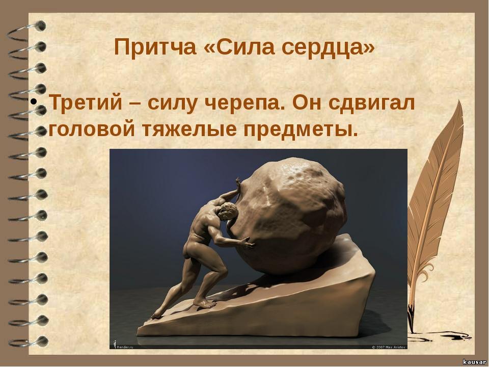 Притча «Сила сердца» Третий – силу черепа. Он сдвигал головой тяжелые предметы.