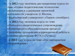 - в 2012 году окончила дистанционные курсы по теме «Новые педагогические тех