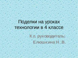 Поделки на уроках технологии в 4 классе Кл. руководитель: Елюшкина Н. В.