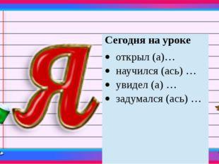 Сегодня на уроке открыл (а)… научился (ась) … увидел (а) … задумался (ась) …