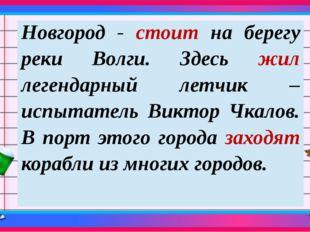 Новгород -стоитна берегу реки Волги.Здесьжиллегендарный летчик – испытатель