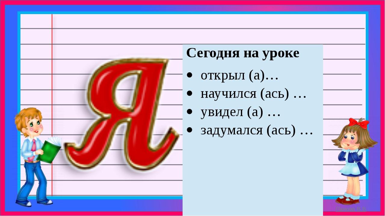 Сегодня на уроке открыл (а)… научился (ась) … увидел (а) … задумался (ась) …...