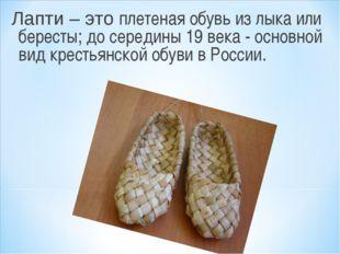 Лапти – это плетеная обувь из лыка или бересты; до середины 19 века - основно
