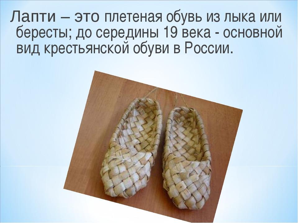 Лапти – это плетеная обувь из лыка или бересты; до середины 19 века - основно...