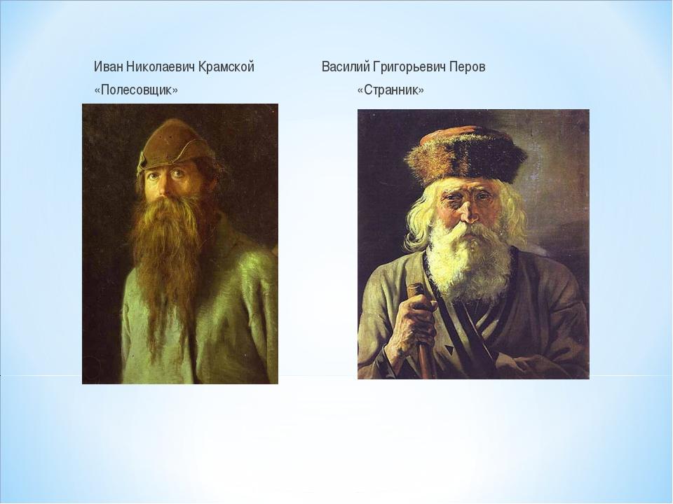 Иван Николаевич Крамской Василий Григорьевич Перов «Полесовщик» «Странник»