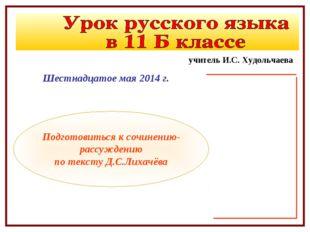 Шестнадцатое мая 2014 г. Подготовиться к сочинению-рассуждению по тексту Д.С.