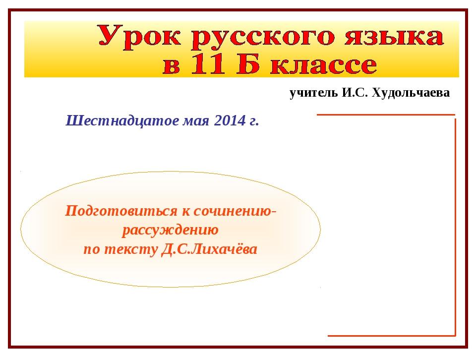Шестнадцатое мая 2014 г. Подготовиться к сочинению-рассуждению по тексту Д.С....