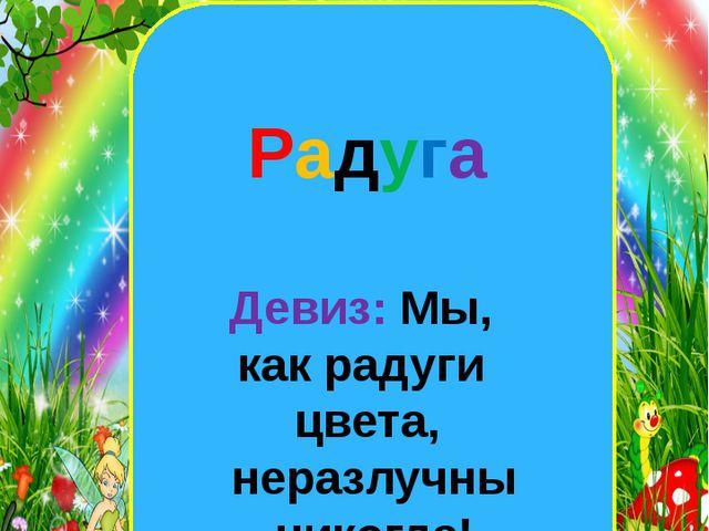 екеннегнш Наша группа Радуга Девиз: Мы, как радуги цвета, неразлучны никогда!