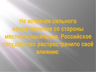 Не встречая сильного сопротивления со стороны местного населения, Российское