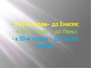 - к 30-м годам– до Енисея; - к 40-м годам – до Лены; - к 50-м годам – до Тихо
