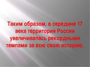 Таким образом, в середине 17 века территория России увеличивалась рекордными