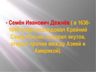 - Семён Иванович Дежнёв ( в 1636-1649 годах исследовал Крайний Север России,