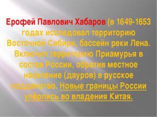Ерофей Павлович Хабаров (в 1649-1653 годах исследовал территорию Восточной Си