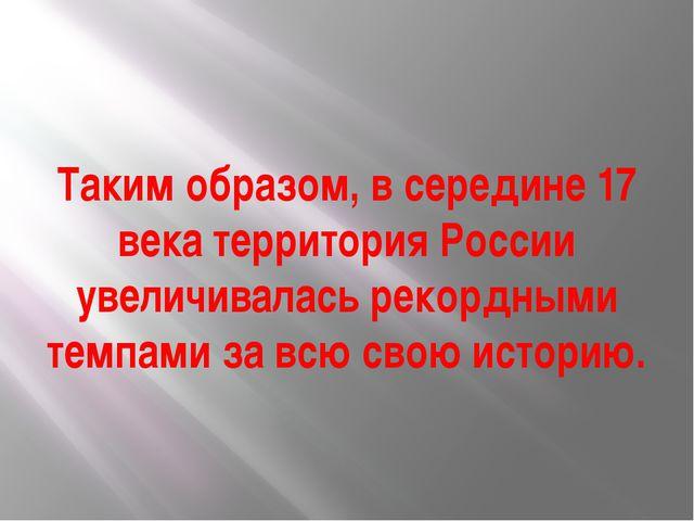 Таким образом, в середине 17 века территория России увеличивалась рекордными...