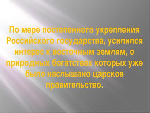 По мере постепенного укрепления Российского государства, усилился интерес к в...