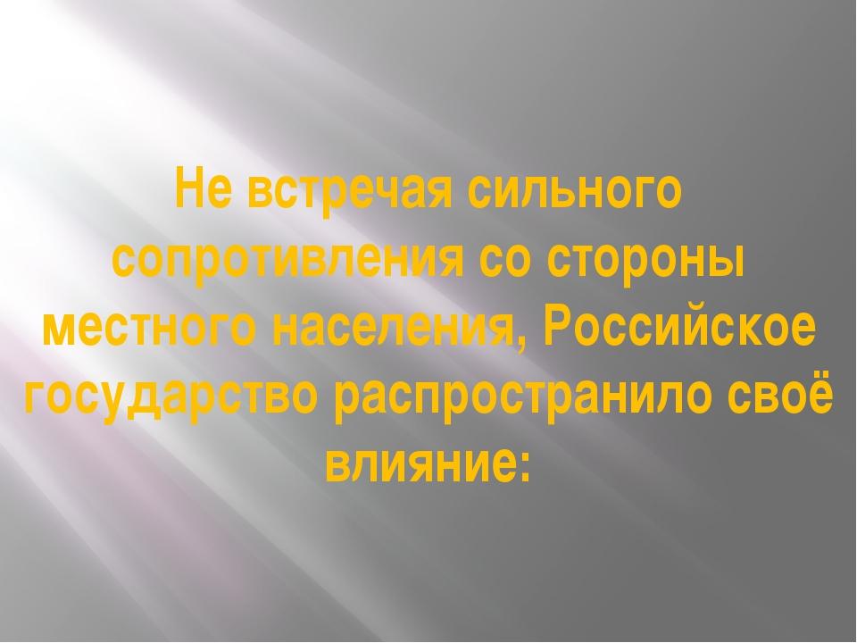 Не встречая сильного сопротивления со стороны местного населения, Российское...