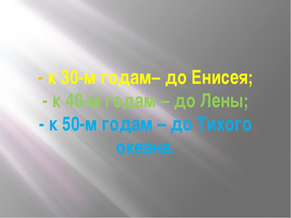 - к 30-м годам– до Енисея; - к 40-м годам – до Лены; - к 50-м годам – до Тихо...