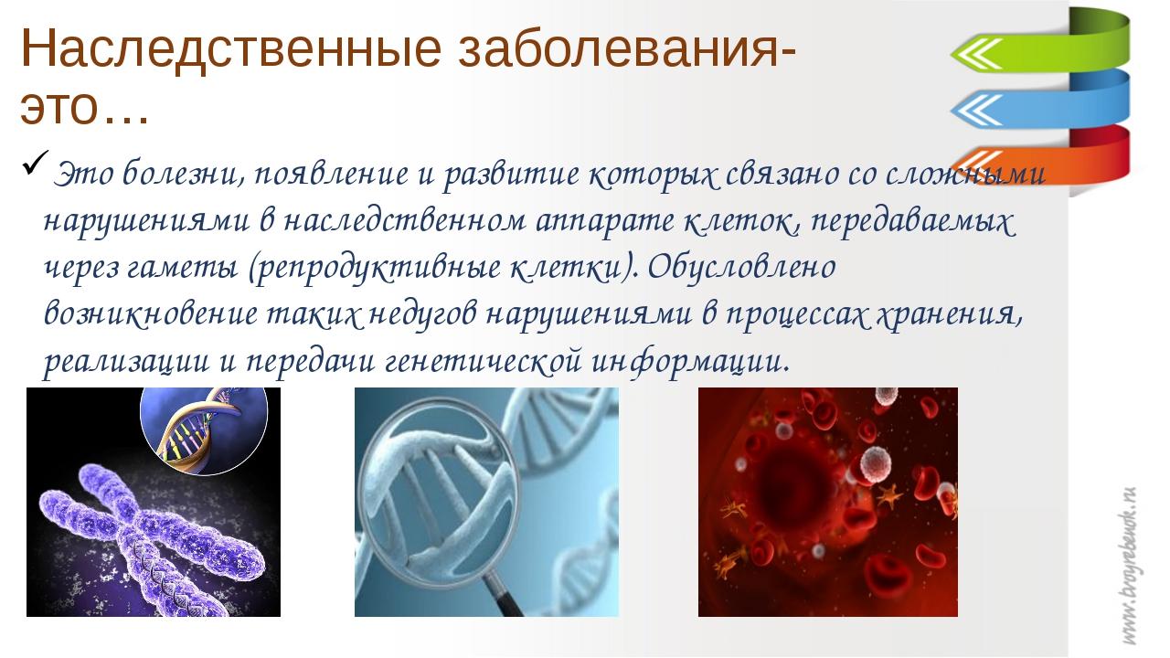 Наследственные заболевания- это… Это болезни, появление и развитие которых св...