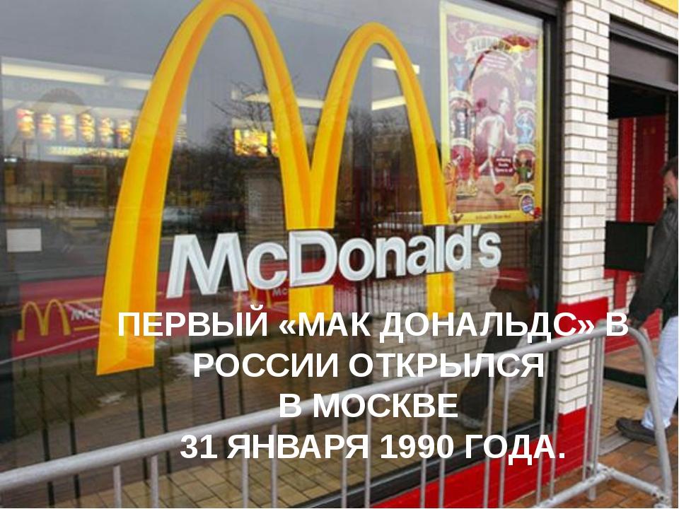 ПЕРВЫЙ «МАК ДОНАЛЬДС» В РОССИИ ОТКРЫЛСЯ В МОСКВЕ 31 ЯНВАРЯ 1990 ГОДА.