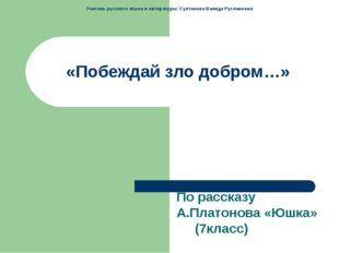 «Побеждай зло добром…» По рассказу А.Платонова «Юшка» (7класс) Учитель русско