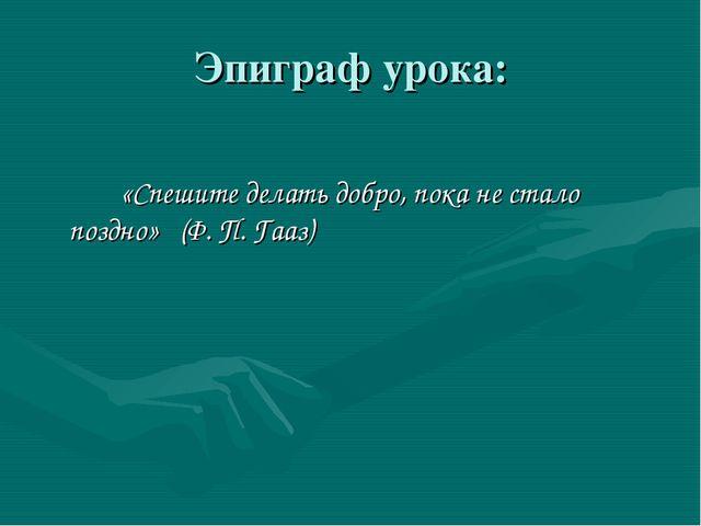 Эпиграф урока: «Спешите делать добро, пока не стало поздно» (Ф. П. Гааз)
