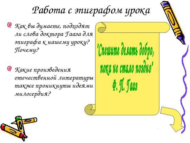 Работа с эпиграфом урока Как вы думаете, подходят ли слова доктора Гааза для...