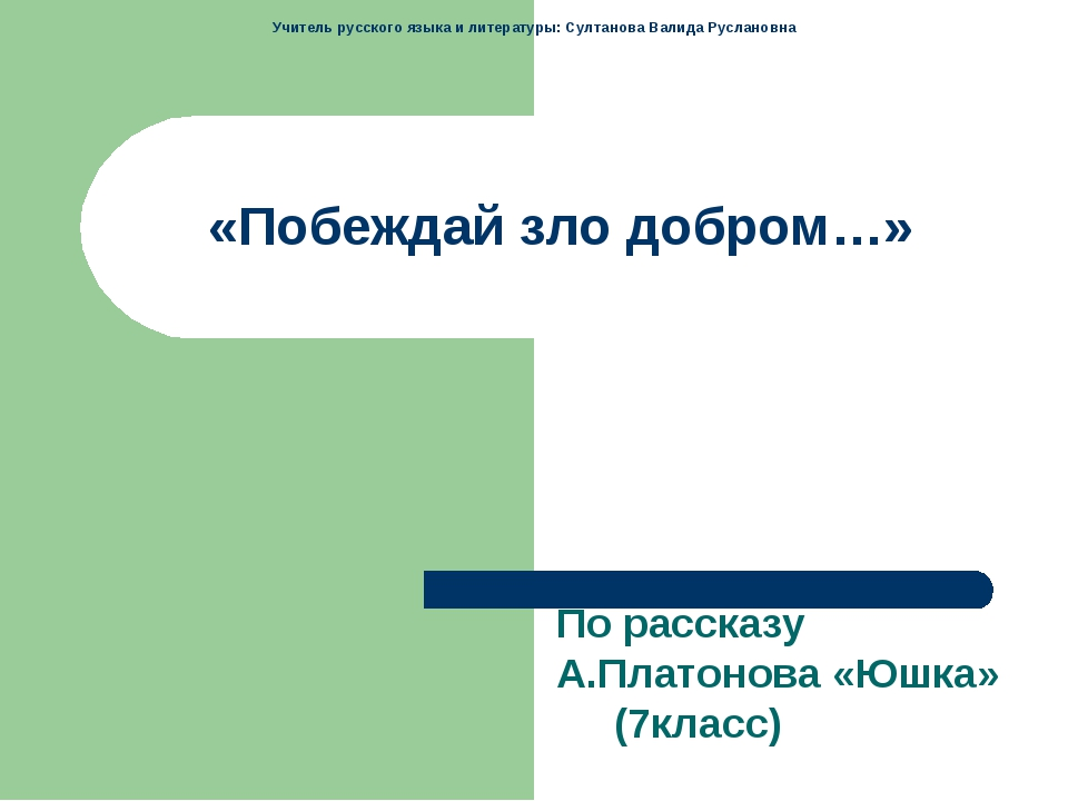 «Побеждай зло добром…» По рассказу А.Платонова «Юшка» (7класс) Учитель русско...