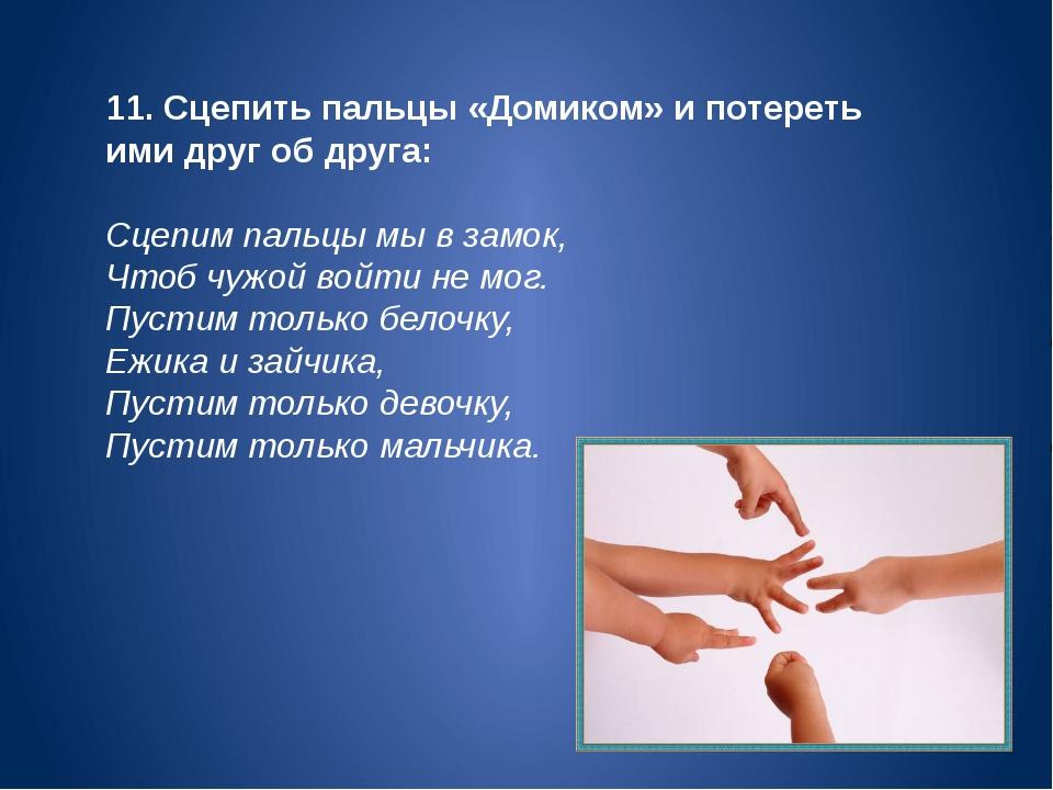 11. Сцепить пальцы «Домиком» и потереть ими друг об друга: Сцепим пальцы мы в...