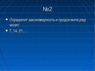 №2 Определит закономерность и продолжите ряд чисел: 7, 14, 21,…