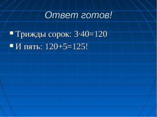 Ответ готов! Трижды сорок: 3·40=120 И пять: 120+5=125!