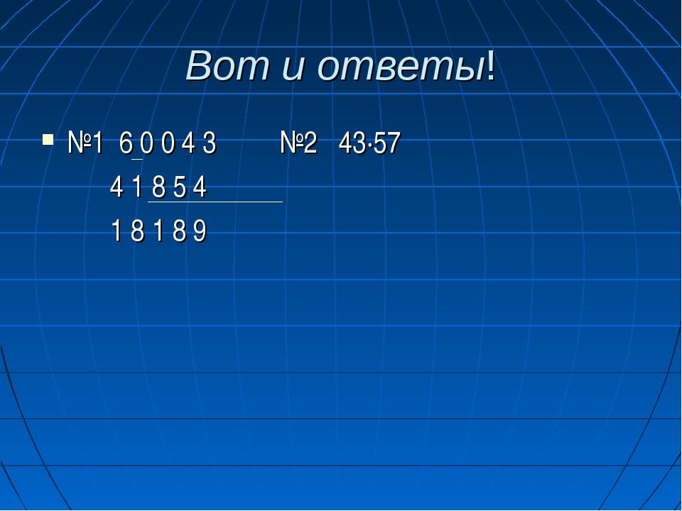 Вот и ответы! №1 6 0 0 4 3 №2 43·57 4 1 8 5 4 1 8 1 8 9