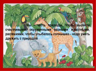 Мы – часть природы. Чтобы вырасти счастливыми, окруженными разными животными