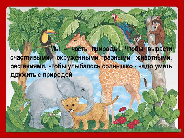 Мы – часть природы. Чтобы вырасти счастливыми, окруженными разными животными...