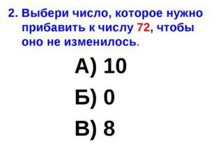 2. Выбери число, которое нужно прибавить к числу 72, чтобы оно не изменилось.