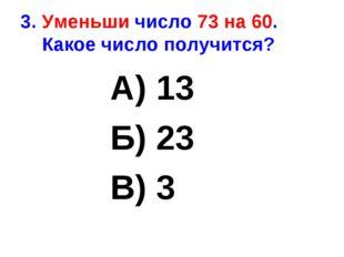 3. Уменьши число 73 на 60. Какое число получится? А) 13 Б) 23 В) 3