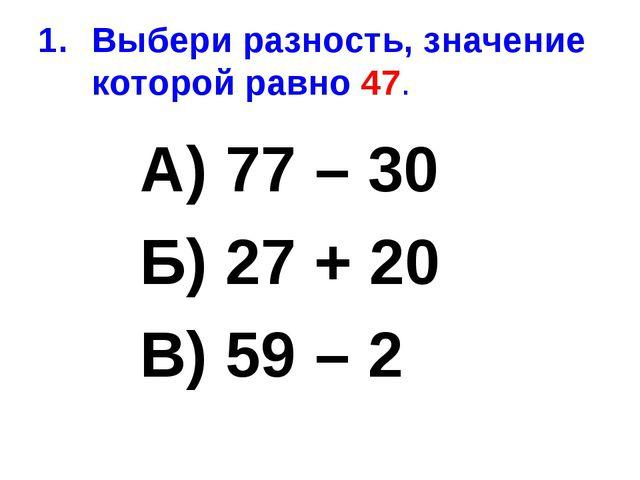 Выбери разность, значение которой равно 47. А) 77 – 30 Б) 27 + 20 В) 59 – 2