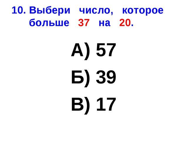 10. Выбери число, которое больше 37 на 20. А) 57 Б) 39 В) 17