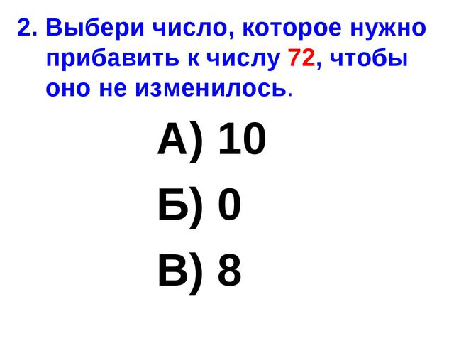 2. Выбери число, которое нужно прибавить к числу 72, чтобы оно не изменилось....