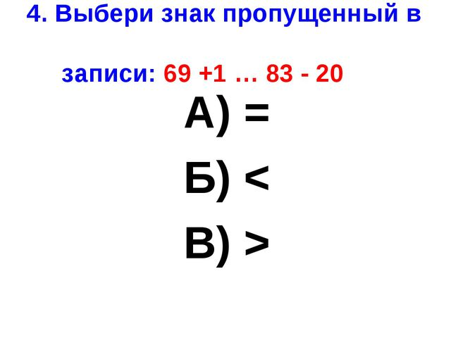 4. Выбери знак пропущенный в записи: 69 +1 … 83 - 20 А) = Б) < В) >