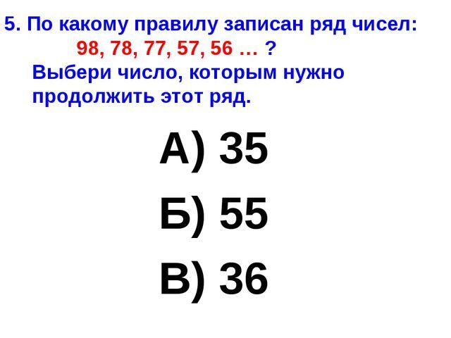 5. По какому правилу записан ряд чисел: 98, 78, 77, 57, 56 … ? Выбери число,...