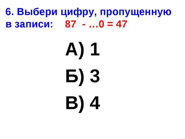 6. Выбери цифру, пропущенную в записи: 87 - …0 = 47 А) 1 Б) 3 В) 4