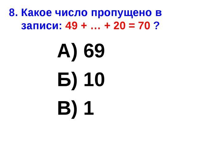 8. Какое число пропущено в записи: 49 + … + 20 = 70 ? А) 69 Б) 10 В) 1