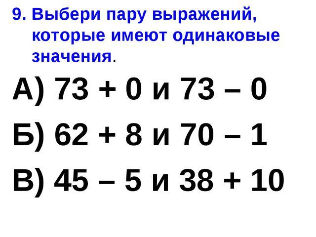 9. Выбери пару выражений, которые имеют одинаковые значения. А) 73 + 0 и 73 –...