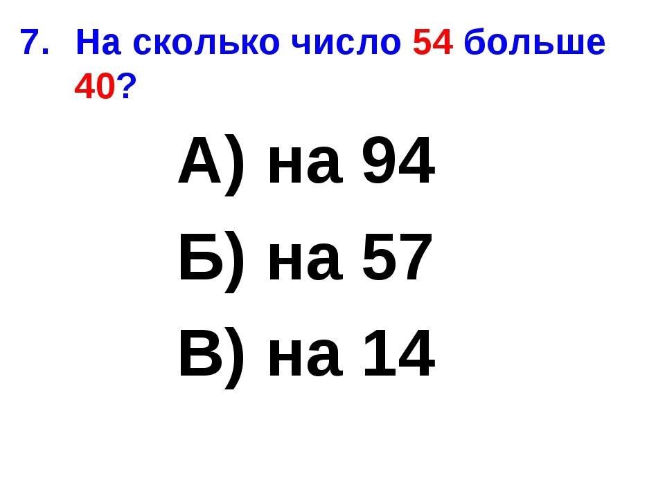На сколько число 54 больше 40? А) на 94 Б) на 57 В) на 14