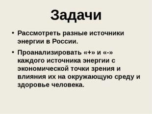 Задачи Рассмотреть разные источники энергии в России. Проанализировать «+» и